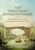 The industrial revolutionaries : the creation of the modern world, 1776-1914