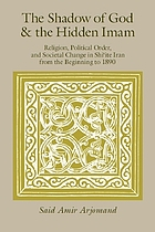 The shadow of God and the Hidden Imam : religion, political order, and societal change in Shi'ite Iran from the beginning to 1890