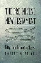 The pre-Nicene New Testament : fifty-four formative texts