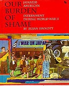 Our burden of shame : Japanese-American internment during World War II