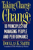 Taking charge of change : 10 principles for managing people and performance