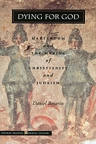 Dying for God : martyrdom and the making of Christianity and Judaism