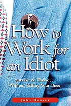 How to work for an idiot : survive & thrive-- without killing your boss