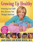 Growing up healthy : protecting your child from diseases now through adulthood
