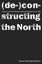 Fiction and the Northern Ireland Troubles since 1969 : (de- )constructing the North