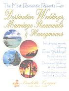 The most romantic resorts for destination weddings, marriage renewals & honeymoons : including 42 resorts offering free weddings