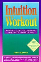 Intuition workout : a practical guide to discovering and developing your inner knowing