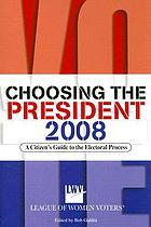 Choosing the president 2008 : a citizen's guide to the electoral process