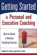 Getting started in personal and executive coaching : how to create a thriving coaching practice