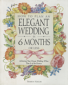 How to plan an elegant wedding in 6 months or less : achieving your dream wedding when time is of the essence