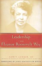 Leadership the Eleanor Roosevelt way : timeless strategies from the first lady of courage