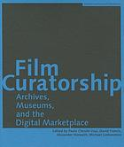 Film curatorship : archives, museums, and the digital marketplace