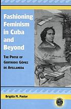 Fashioning feminism in Cuba and beyond : the prose of Gertrudis Gómez de Avellaneda