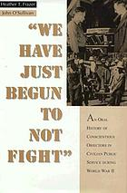 We have just begun to not fight : an oral history of conscientious objectors in civilian public service during World war II