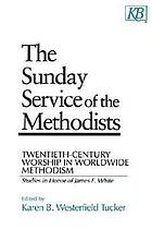 The Sunday service of the Methodists : twentieth-century worship in worldwide Methodism : studies in honor of James F. White