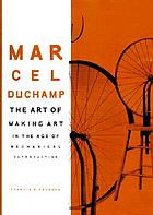 Marcel Duchamp : the art of making art in the age of mechanical reproduction