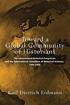 Toward a global community of historians : the International Historical Congresses and the International Committee of Historical Sciences 1898-2000