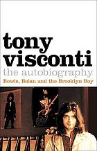Tony Visconti : Bowie, Bolan and the Brooklyn boy : the autobiography