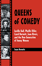 Queens of comedy : Lucille Ball, Phyllis Diller, Carol Burnett, Joan Rivers, and the new generation of funny women