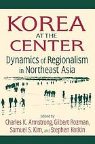 Korea at the center dynamics of regionalism in Northeast AsiaKorea and the Center : dynamics of regionalism and norteast Asia