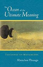 An ocean of the ultimate meaning : teachings on Mahamudra : a commentary on Wangchuk Dorje's Ngedön Gyamtso