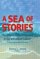 A sea of stories : the shaping power of narrative in gay and lesbian cultures : a festschrift for John P. De Cecco