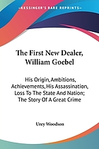 The first new dealer, William Goebel; his origin, ambitions, achievements, his assassination, loss to the state and nation; the story of a great crime