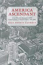 America ascendant : from Theodore Roosevelt to FDR in the century of American power, 1901-1945