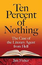 Ten percent of nothing : the case of the literary agent from hell