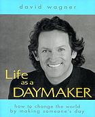 Life as a daymaker : how to change the world by simply making someone's day
