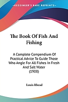 The book of fish and fishing; a complete compendium of practical advice to guide those who angle for all fishes in fresh and salt water