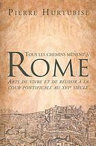 Tous les chemins mènent à Rome arts de vivre et de réussir à la cour pontificale au XVIe siècle