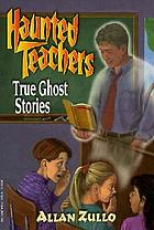Haunted teachers : true ghost stories