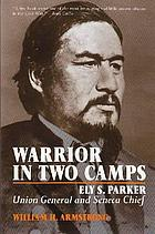 Warrior in two camps : Ely S. Parker, Union general and Seneca chief