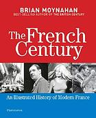 The French century : an illustrated history of modern France