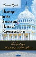 Hearings in the Senate and House of Representatives : a guide for preparation and procedure