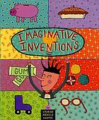 Imaginative inventions : the who, what, where, when, and why of roller skates, potato chips, marbles, and pie and more!