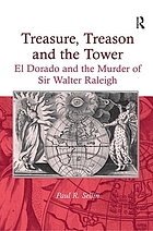 Treasure, treason and the tower : El Dorado and the murder of Sir Walter Raleigh