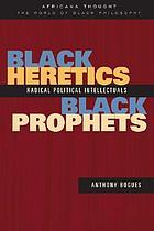 Black heretics, black prophets : radical political intellectuals