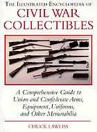 The illustrated encyclopedia of Civil War collectibles : a comprehensive guide to Union and Confederate arms, equipment, uniforms, and other memorabilia