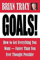 Goals! : how to get everything you want-- faster than you ever thought possible