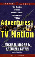 Adventures in a TV nation : [the stories behind America's most outrageous TV show]