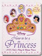 How to be a princess : a girl's guide to being the ultimate princess