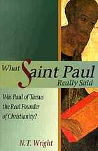 What Saint Paul really said : was Paul of Tarsus the real founder of Christianity?