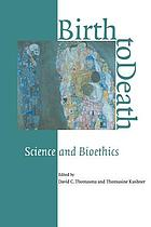 Birth to death : science and bioethics