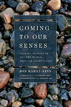 Coming to our senses : healing ourselves and the world through mindfulness