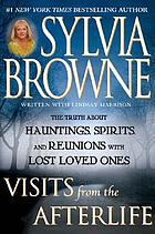 Visits from the afterlife : the truth about hauntings, spirits, and reunions with lost loved ones