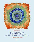 Bruno Taut, Alpine Architektur : eine Utopie = a utopia