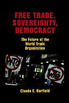 Free trade, sovereignty, democracy : the future of the World Trade Organization