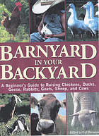 Barnyard in your backyard : a beginner's guide to raising chickens, ducks, geese, rabbits, goats, sheep, and cattle